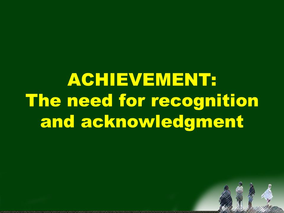 ACHIEVEMENT: The need for recognition and acknowledgment