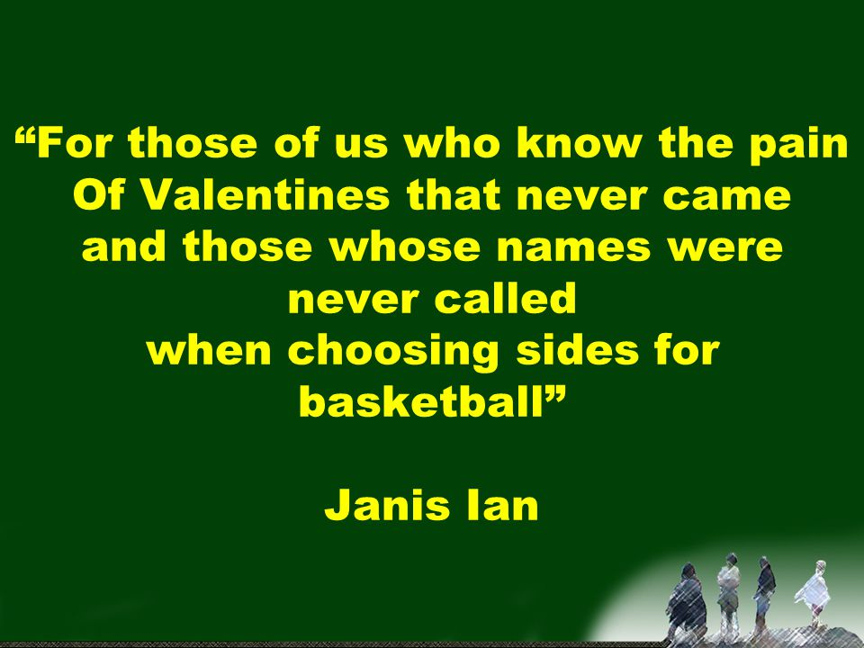 For those of us who know the pain Of Valentines that never came and those whose names were never called when choosing sides for basketball Janis Ian