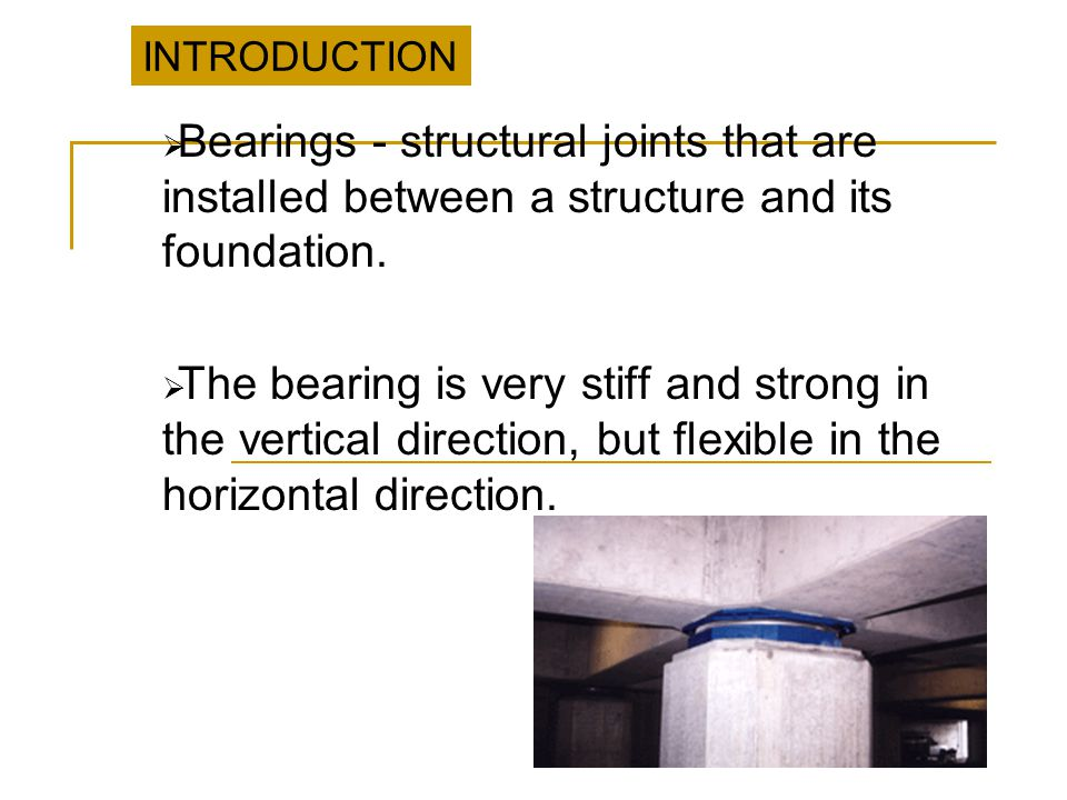INTRODUCTION Bearings - structural joints that are installed between a structure and its foundation.