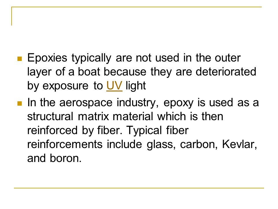 Epoxies typically are not used in the outer layer of a boat because they are deteriorated by exposure to UV light