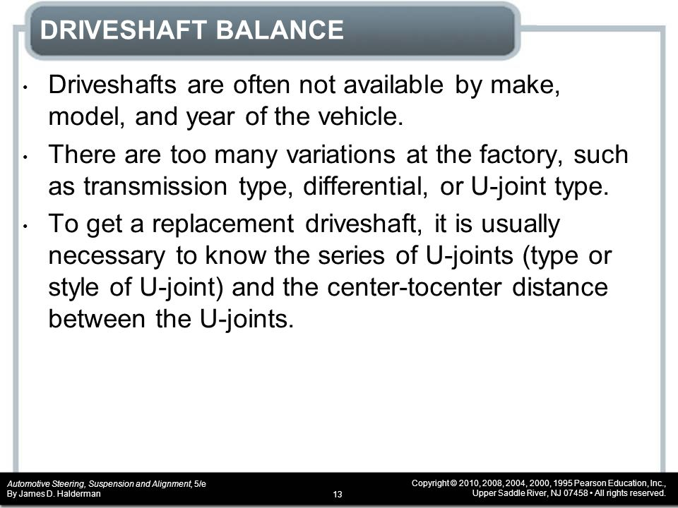 DRIVESHAFT BALANCE Driveshafts are often not available by make, model, and year of the vehicle.