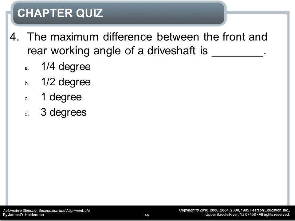 CHAPTER QUIZ 4. The maximum difference between the front and rear working angle of a driveshaft is ________.
