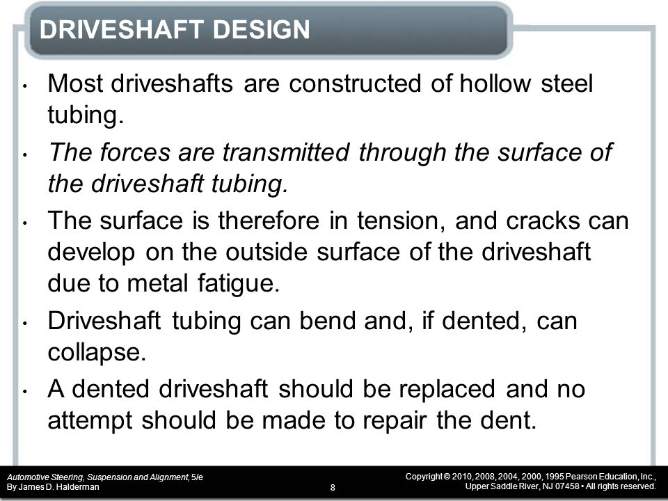 DRIVESHAFT DESIGN Most driveshafts are constructed of hollow steel tubing. The forces are transmitted through the surface of the driveshaft tubing.