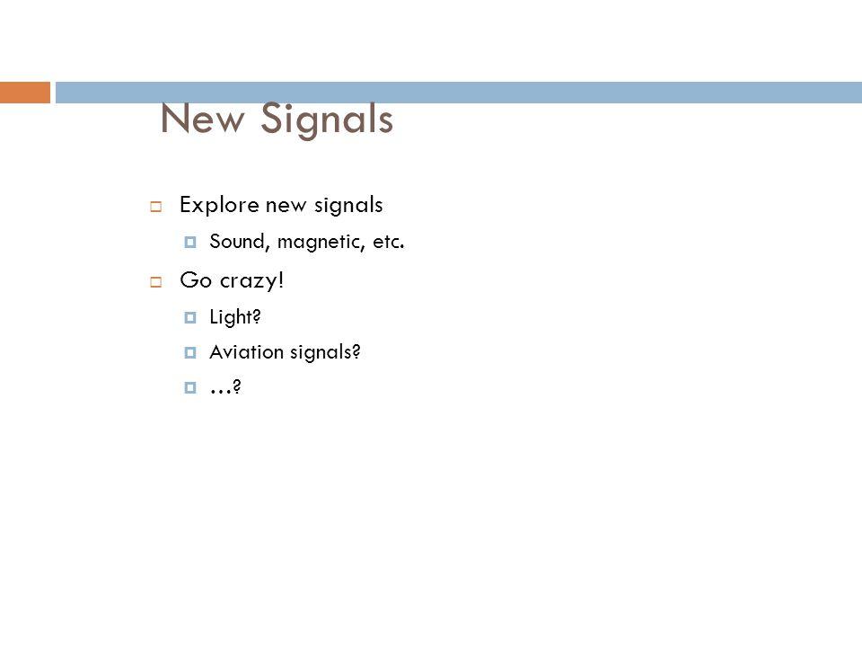 New Signals Explore new signals Go crazy! Sound, magnetic, etc. Light
