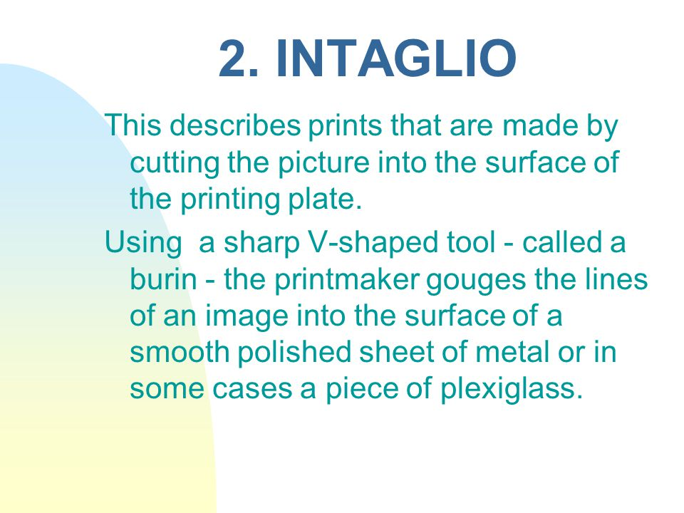 2. INTAGLIO This describes prints that are made by cutting the picture into the surface of the printing plate.