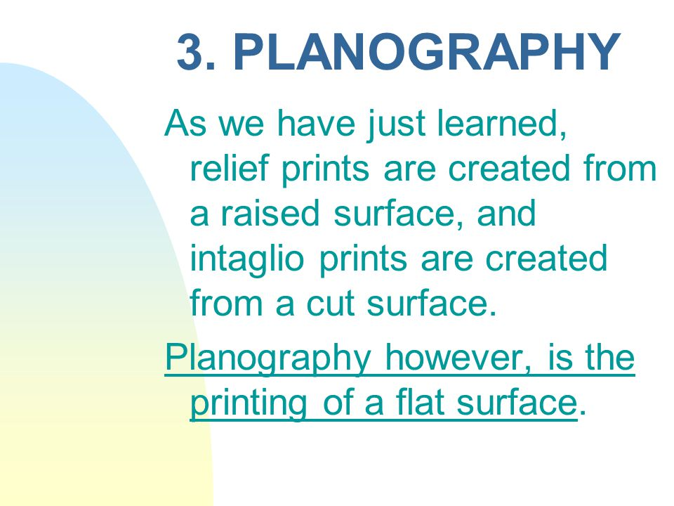 3. PLANOGRAPHY As we have just learned, relief prints are created from a raised surface, and intaglio prints are created from a cut surface.