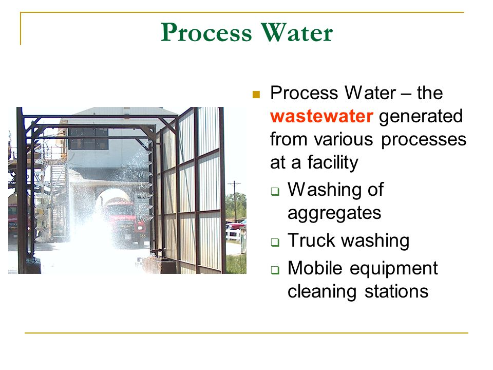 Process Water Process Water – the wastewater generated from various processes at a facility. Washing of aggregates.