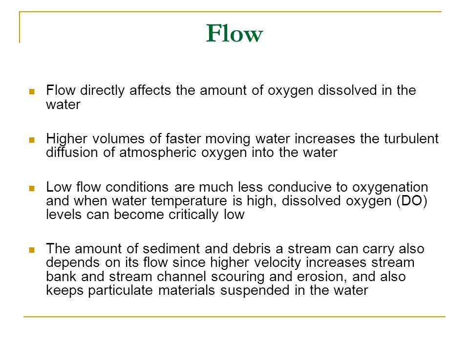 Flow Flow directly affects the amount of oxygen dissolved in the water