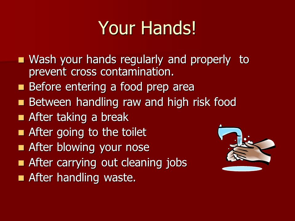Your Hands! Wash your hands regularly and properly to prevent cross contamination. Before entering a food prep area.