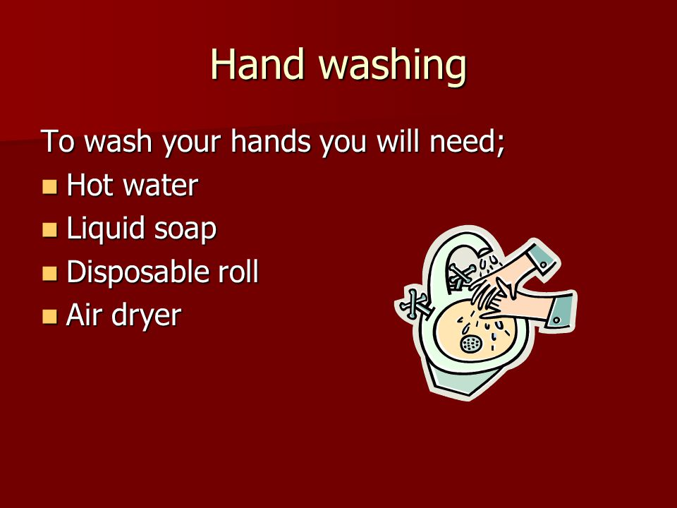 Hand washing To wash your hands you will need; Hot water Liquid soap