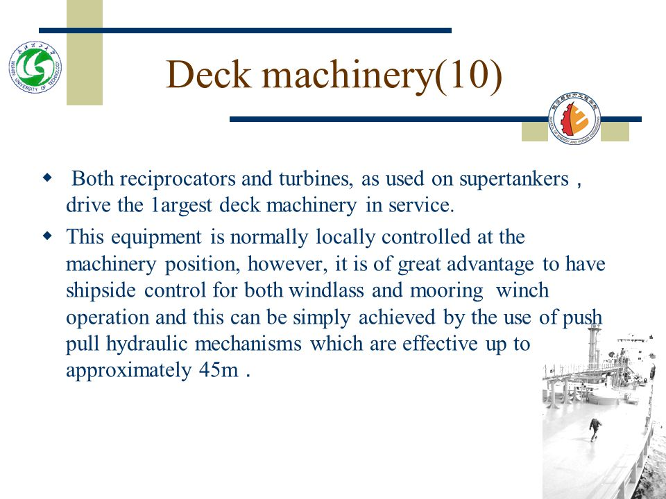 Deck machinery(10) Both reciprocators and turbines, as used on supertankers,drive the 1argest deck machinery in service.
