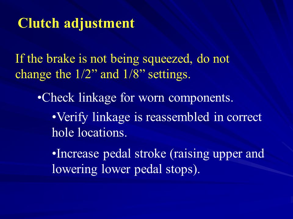 Clutch adjustment If the brake is not being squeezed, do not change the 1/2 and 1/8 settings. Check linkage for worn components.