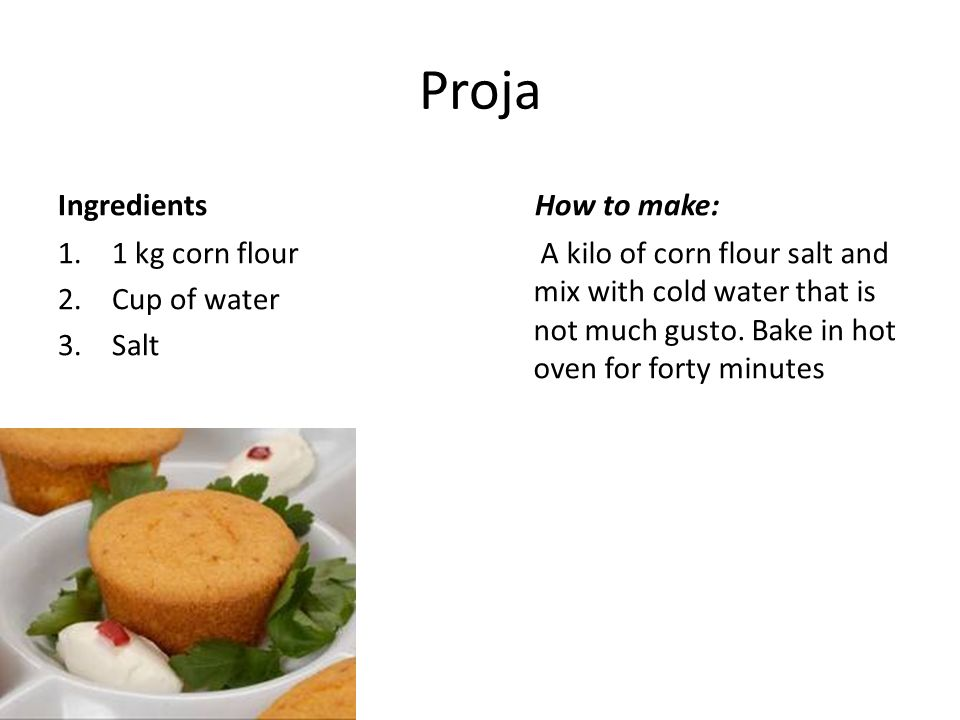 Proja Ingredients How to make: 1 kg corn flour Cup of water Salt