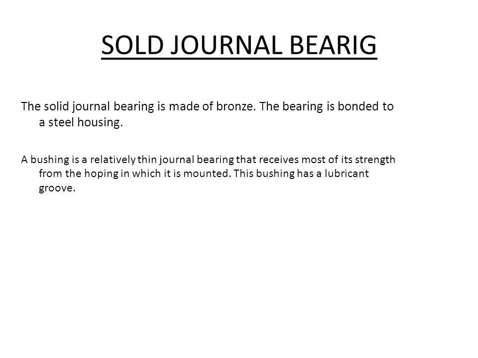 SOLD JOURNAL BEARIG The solid journal bearing is made of bronze. The bearing is bonded to a steel housing.