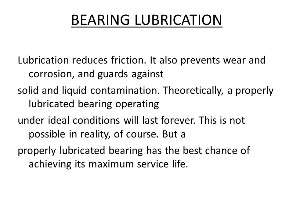 BEARING LUBRICATION Lubrication reduces friction. It also prevents wear and corrosion, and guards against.