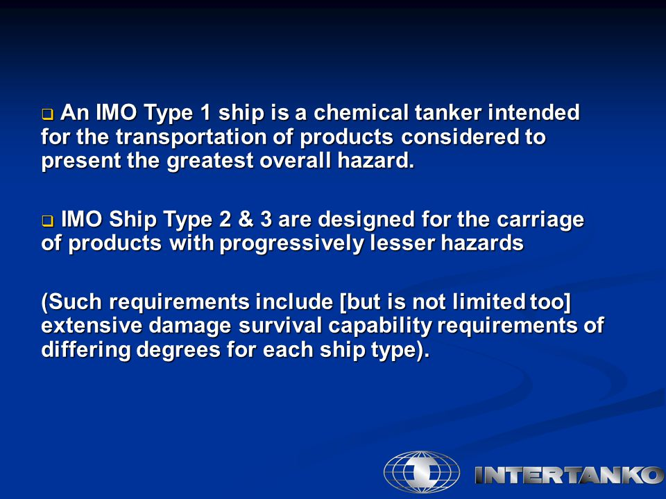 An IMO Type 1 ship is a chemical tanker intended for the transportation of products considered to present the greatest overall hazard.