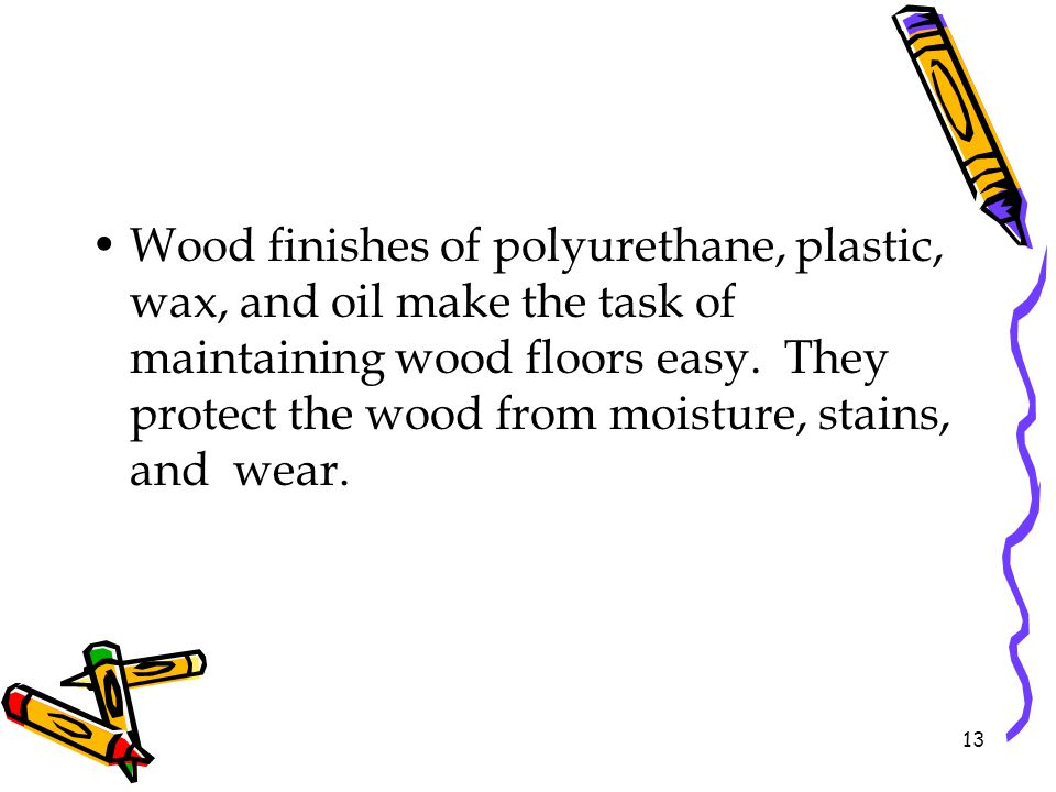 Wood finishes of polyurethane, plastic, wax, and oil make the task of maintaining wood floors easy.