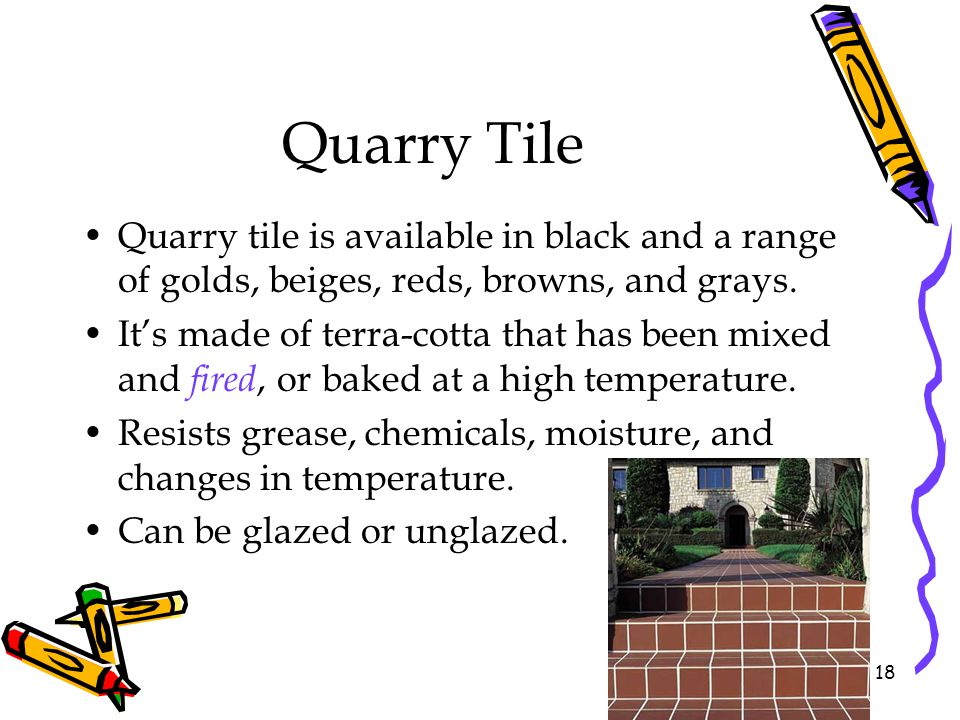 Quarry Tile Quarry tile is available in black and a range of golds, beiges, reds, browns, and grays.