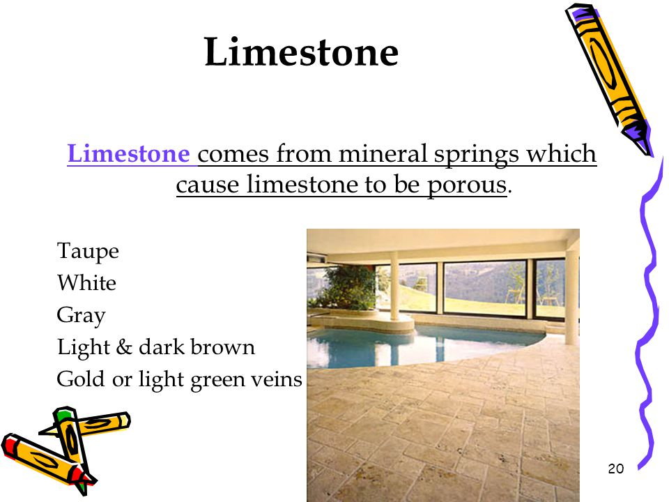 Limestone Limestone comes from mineral springs which cause limestone to be porous. Taupe. White. Gray.