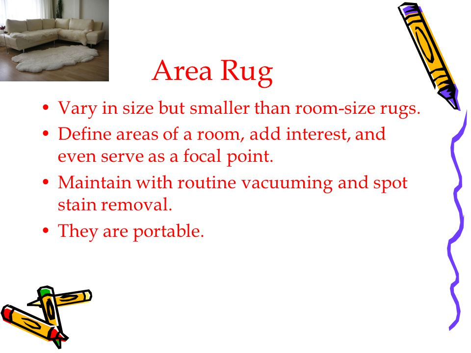 Area Rug Vary in size but smaller than room-size rugs.