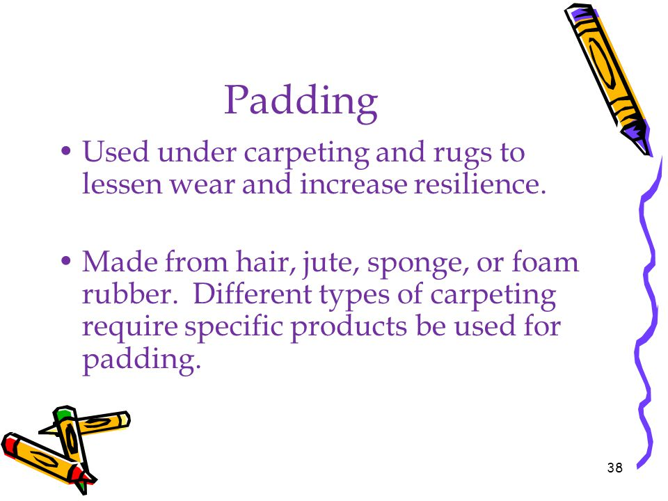 Padding Used under carpeting and rugs to lessen wear and increase resilience.