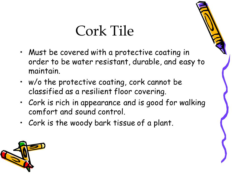 Cork Tile Must be covered with a protective coating in order to be water resistant, durable, and easy to maintain.