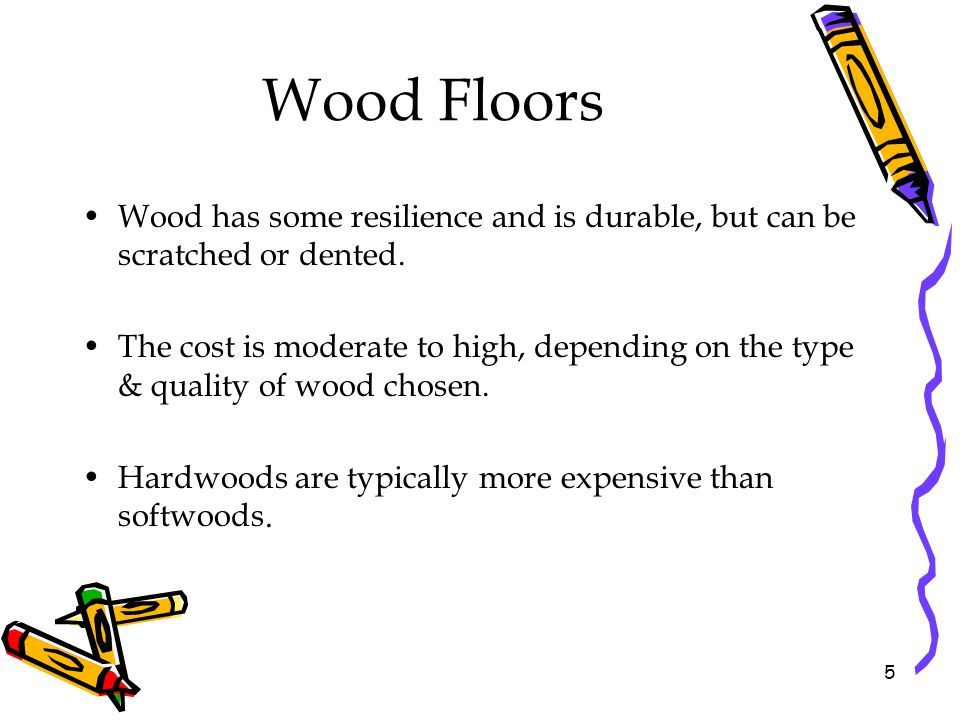 Wood Floors Wood has some resilience and is durable, but can be scratched or dented.