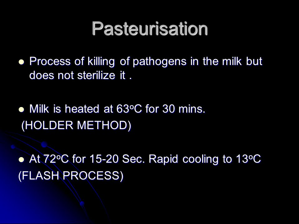Pasteurisation Process of killing of pathogens in the milk but does not sterilize it . Milk is heated at 63oC for 30 mins.