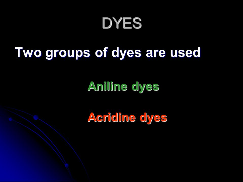 DYES Two groups of dyes are used Aniline dyes Acridine dyes