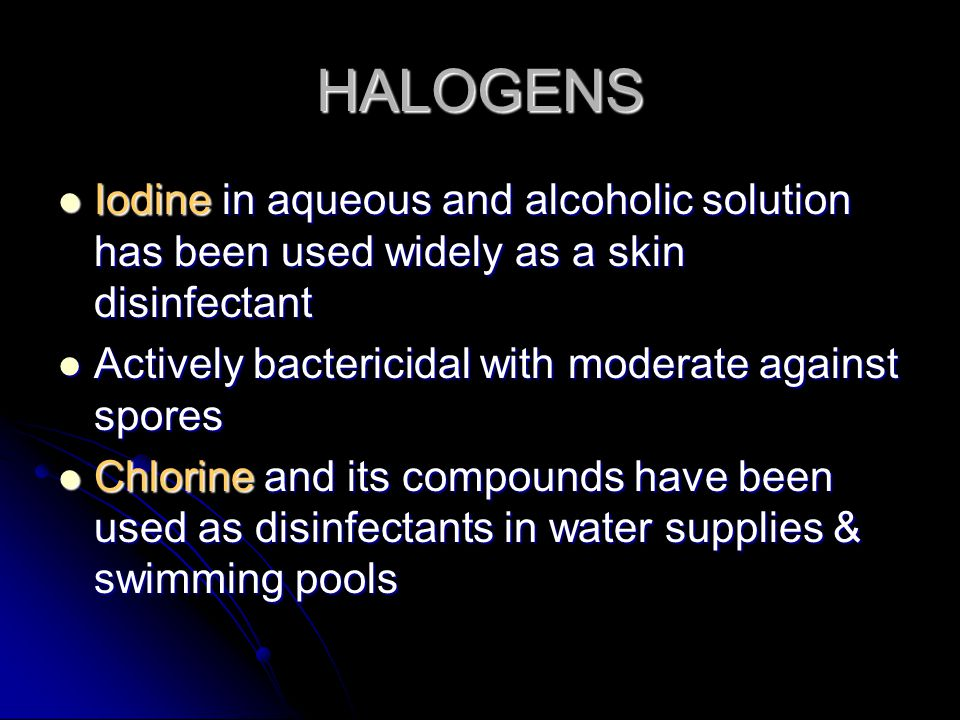 HALOGENS Iodine in aqueous and alcoholic solution has been used widely as a skin disinfectant. Actively bactericidal with moderate against spores.