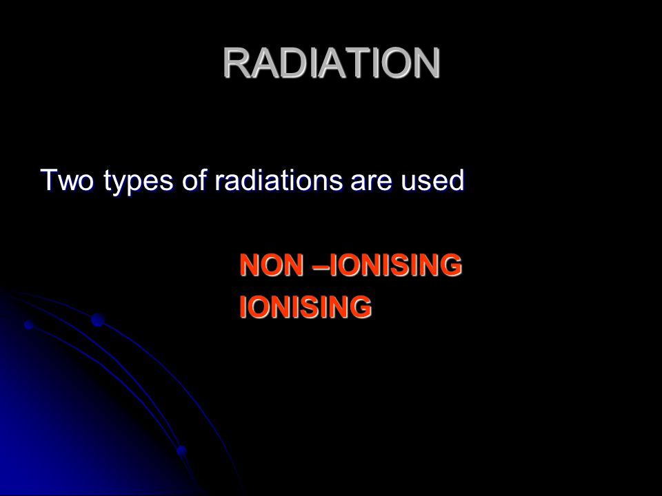 RADIATION Two types of radiations are used NON –IONISING IONISING