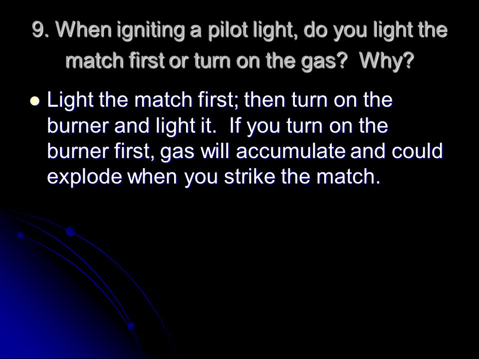 9. When igniting a pilot light, do you light the match first or turn on the gas Why