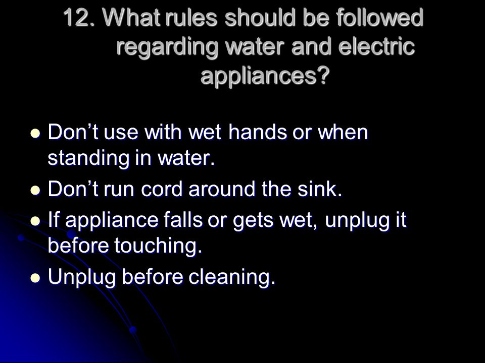 12. What rules should be followed regarding water and electric appliances