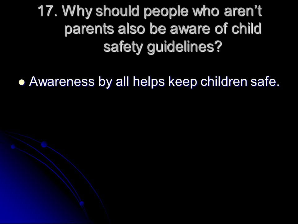 17. Why should people who aren't parents also be aware of child safety guidelines