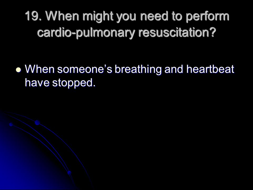 19. When might you need to perform cardio-pulmonary resuscitation