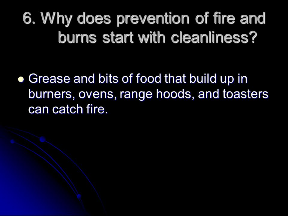 6. Why does prevention of fire and burns start with cleanliness