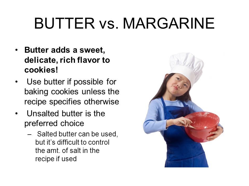 BUTTER vs. MARGARINE Butter adds a sweet, delicate, rich flavor to cookies!
