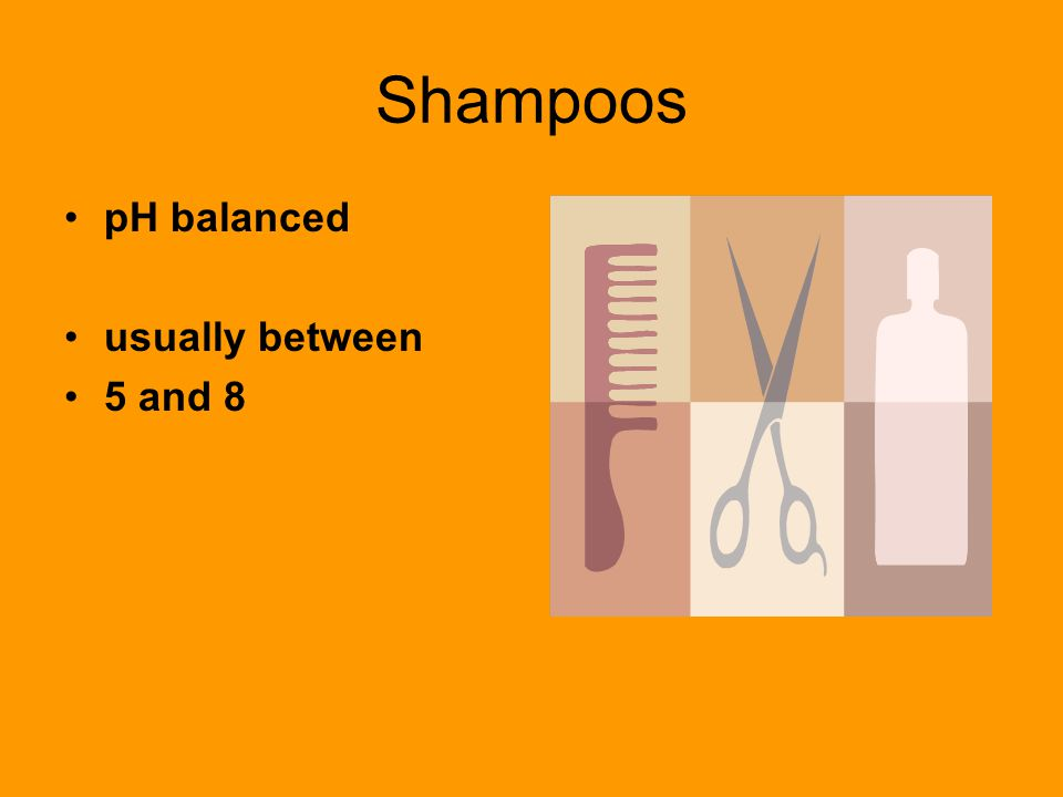 Shampoos pH balanced usually between 5 and 8