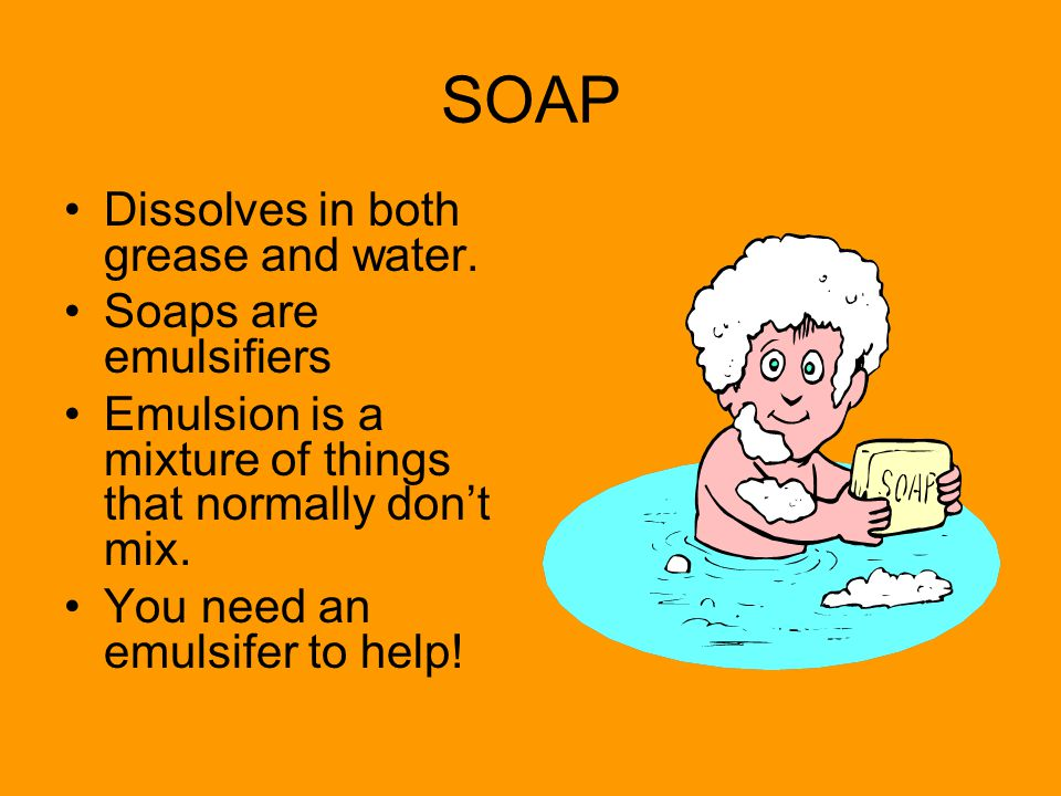 SOAP Dissolves in both grease and water. Soaps are emulsifiers