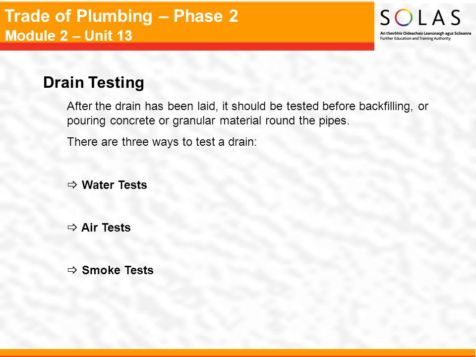 Drain Testing After the drain has been laid, it should be tested before backfilling, or pouring concrete or granular material round the pipes.