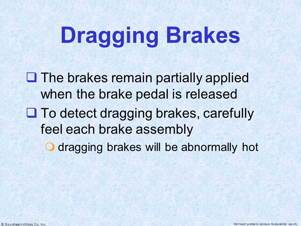 Dragging Brakes The brakes remain partially applied when the brake pedal is released. To detect dragging brakes, carefully feel each brake assembly.
