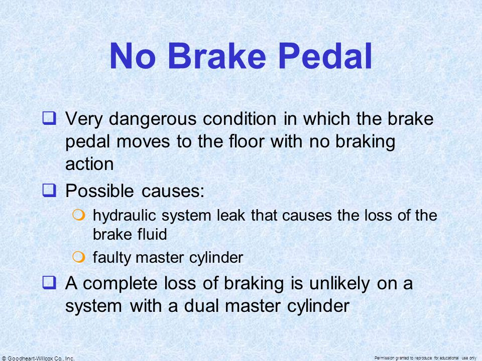 No Brake Pedal Very dangerous condition in which the brake pedal moves to the floor with no braking action.