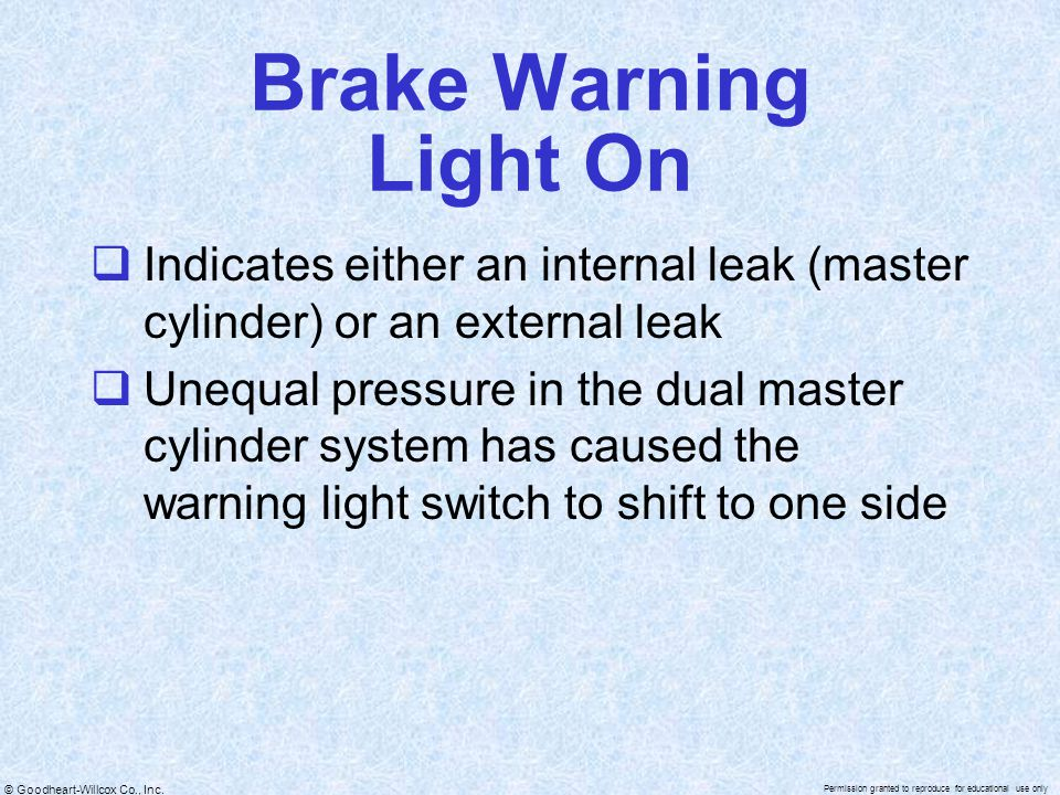 Brake Warning Light On Indicates either an internal leak (master cylinder) or an external leak.