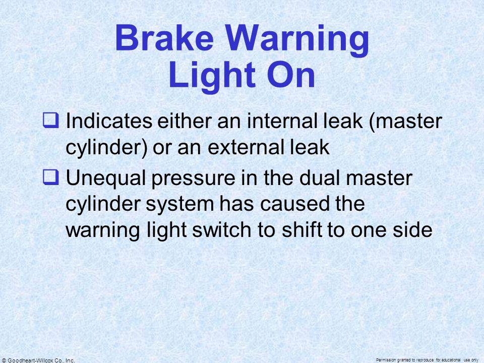 Brake Warning Light On Indicates either an internal leak (master cylinder) or an external leak.