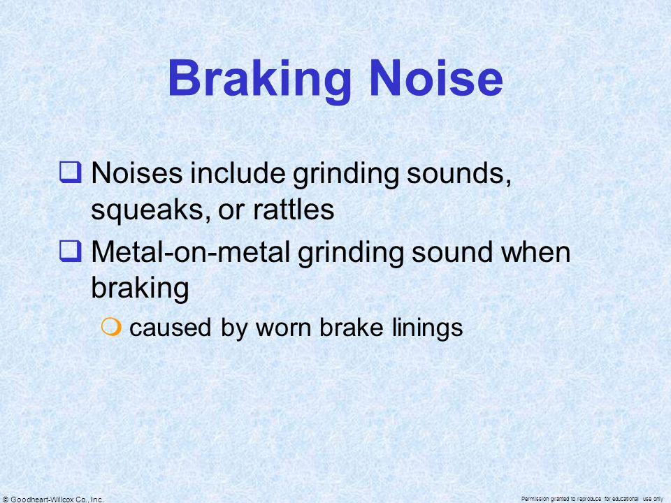 Braking Noise Noises include grinding sounds, squeaks, or rattles
