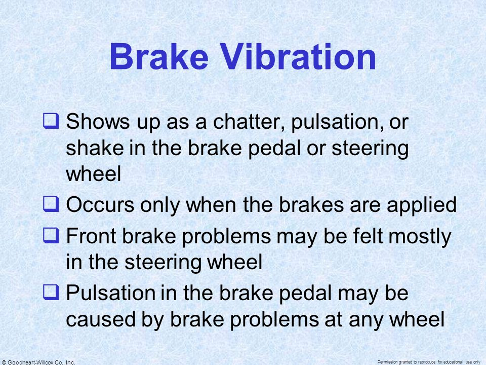 Brake Vibration Shows up as a chatter, pulsation, or shake in the brake pedal or steering wheel. Occurs only when the brakes are applied.