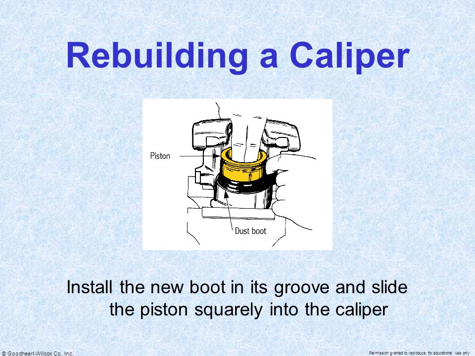 Rebuilding a Caliper Install the new boot in its groove and slide the piston squarely into the caliper.