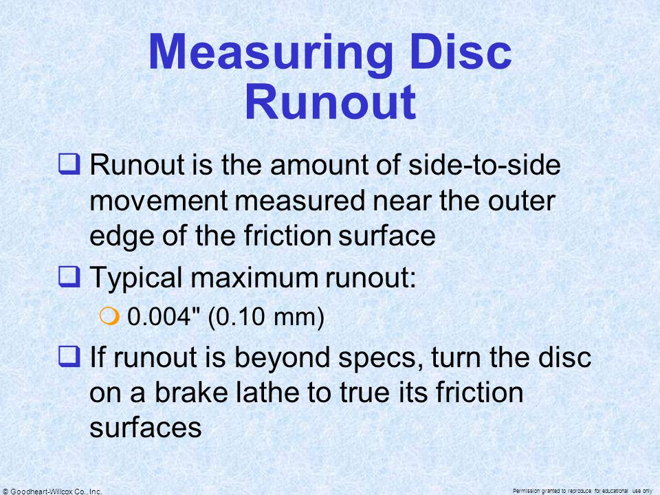 Measuring Disc Runout Runout is the amount of side-to-side movement measured near the outer edge of the friction surface.