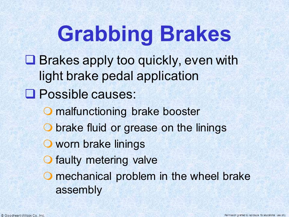 Grabbing Brakes Brakes apply too quickly, even with light brake pedal application. Possible causes: