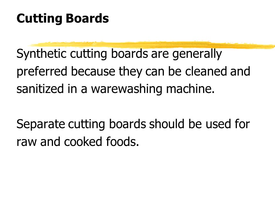 Cutting Boards Synthetic cutting boards are generally. preferred because they can be cleaned and. sanitized in a warewashing machine.